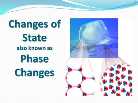 Changes of State also known as Phase Changes. What are phase changes? Phase changes (changes of state) are the processes of changing from one state of.