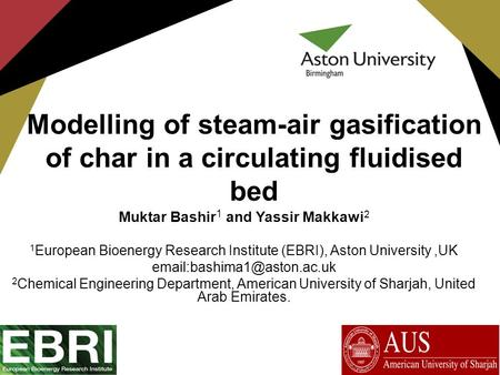 Modelling of steam-air gasification of char in a circulating fluidised bed Muktar Bashir 1 and Yassir Makkawi 2 1 European Bioenergy Research Institute.