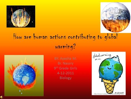 How are human actions contributing to global warming? BY: Ayesha M. Br. Nassry 9 th Grade Girls 4-12-2011 Biology.