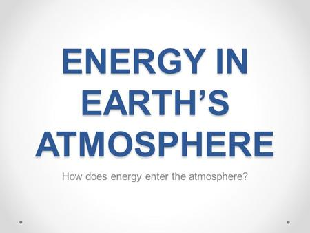 ENERGY IN EARTH'S ATMOSPHERE How does energy enter the atmosphere?