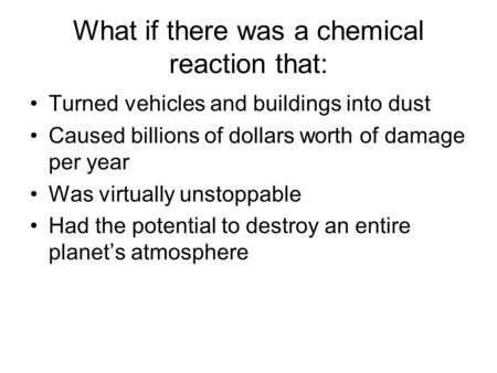 What if there was a chemical reaction that: Turned vehicles and buildings into dust Caused billions of dollars worth of damage per year Was virtually unstoppable.