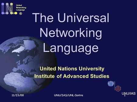 11/23/00UNU/IAS/UNL Centre1 The Universal Networking Language United Nations University Institute of Advanced Studies United Networking Language ® UNU/IAS.