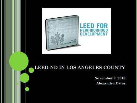 LEED-ND IN LOS ANGELES COUNTY November 2, 2010 Alexandra Oster.