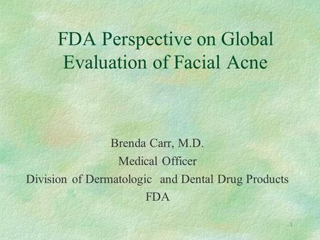 1 FDA Perspective on Global Evaluation of Facial Acne Brenda Carr, M.D. Medical Officer Division of Dermatologic and Dental Drug Products FDA.