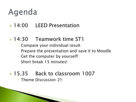  14:00 LEED Presentation  14:30 Teamwork time ST1  Compare your individual result  Prepare the presentation and save it to Moodle  Get the computer.