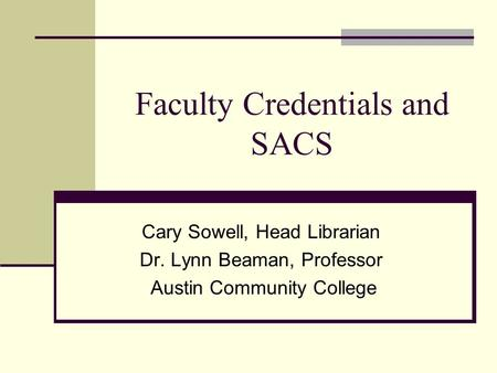 Faculty Credentials and SACS Cary Sowell, Head Librarian Dr. Lynn Beaman, Professor Austin Community College.