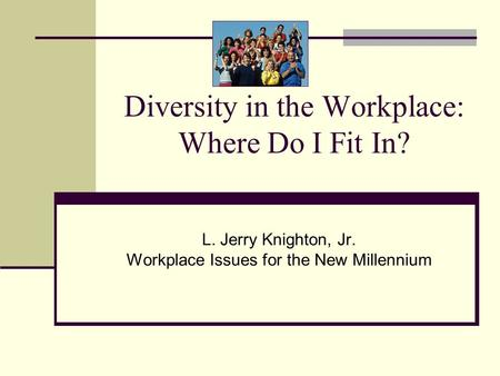 Diversity in the Workplace: Where Do I Fit In? L. Jerry Knighton, Jr. Workplace Issues for the New Millennium.