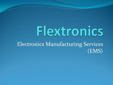 Electronics Manufacturing Services (EMS). Company Information Flextronics is headquartered in Singapore Main focus is delivering manufacturing, design,