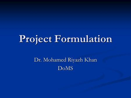 Project Formulation Dr. Mohamed Riyazh Khan DoMS.