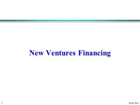"1 Andy Guo New Ventures Financing. 2 Andy Guo Sources of Financing Own Money/Customers/Suppliers – "" bootstrapping "" l Friends and family "" Angels "" and."