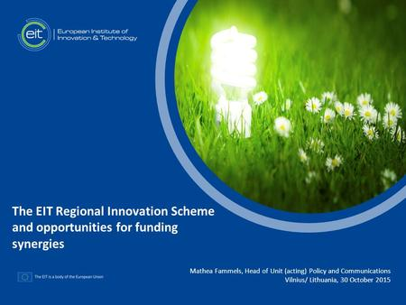 T Mathea Fammels, Head of Unit (acting) Policy and Communications Vilnius/ Lithuania, 30 October 2015 The EIT Regional Innovation Scheme and opportunities.