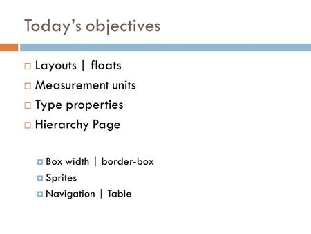 Today's objectives  Layouts | floats  Measurement units  Type properties  Hierarchy Page  Box width | border-box  Sprites  Navigation | Table.