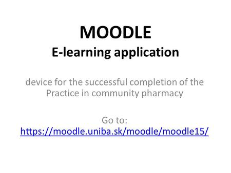 MOODLE E-learning application device for the successful completion of the Practice in community pharmacy Go to: https://moodle.uniba.sk/moodle/moodle15/