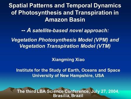Xiangming Xiao Institute for the Study of Earth, Oceans and Space University of New Hampshire, USA The third LBA Science Conference, July 27, 2004, Brasilia,