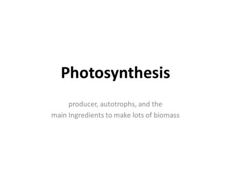 Photosynthesis producer, autotrophs, and the main Ingredients to make lots of biomass.