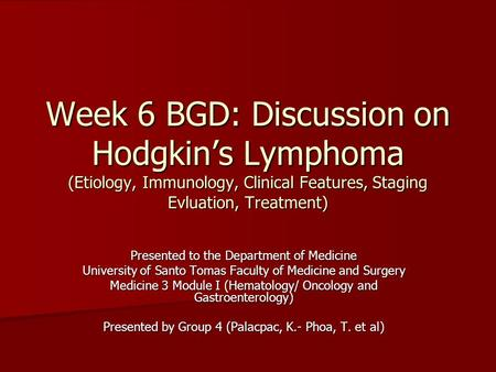 Week 6 BGD: Discussion on Hodgkin's Lymphoma (Etiology, Immunology, Clinical Features, Staging Evluation, Treatment) Presented to the Department of Medicine.