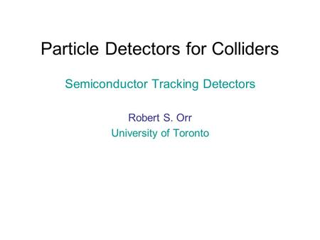Particle Detectors for Colliders Semiconductor Tracking Detectors Robert S. Orr University of Toronto.