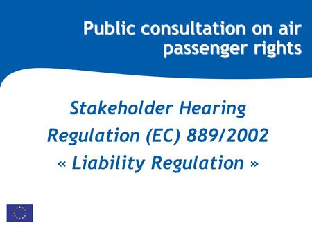 Public consultation on air passenger rights Stakeholder Hearing Regulation (EC) 889/2002 « Liability Regulation »