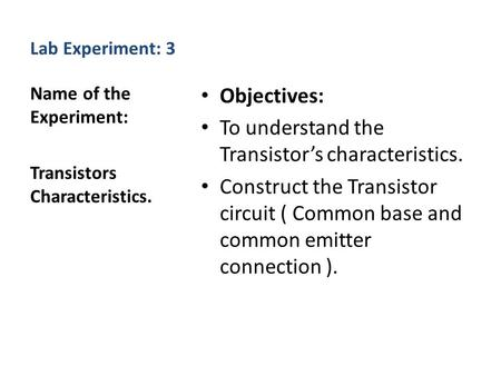 Lab Experiment: 3 Objectives: To understand the Transistor's characteristics. Construct the Transistor circuit ( Common base and common emitter connection.