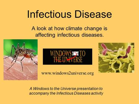 Infectious Disease A look at how climate change is affecting infectious diseases. A Windows to the Universe presentation to accompany the Infectious Diseases.