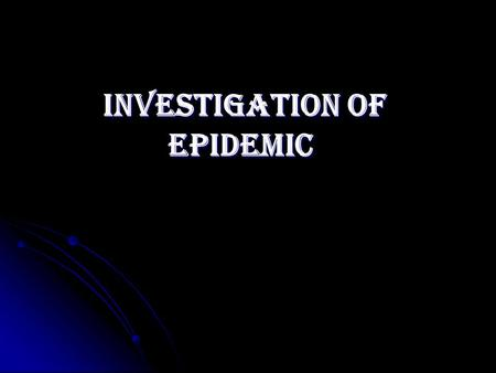 INVESTIGATION of EPIDEMIC. LEARNING OBJECTIVES  Recognize trends of disease occurrence.  Recognize trends of disease occurrence.  Define epidemic and.