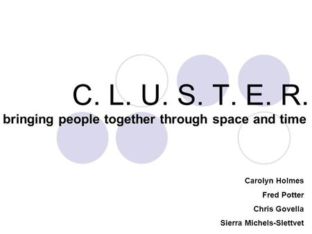 C. L. U. S. T. E. R. bringing people together through space and time Carolyn Holmes Fred Potter Chris Govella Sierra Michels-Slettvet.