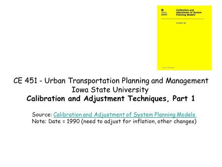 CE 451 - Urban Transportation Planning and Management Iowa State University Calibration and Adjustment Techniques, Part 1 Source: Calibration and Adjustment.