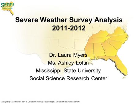 Managed by UT-Battelle for the U.S. Department of Energy – Supporting the Department of Homeland Security Severe Weather Survey Analysis 2011-2012 Dr.