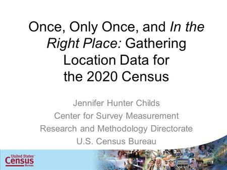 Once, Only Once, and In the Right Place: Gathering Location Data for the 2020 Census Jennifer Hunter Childs Center for Survey Measurement Research and.