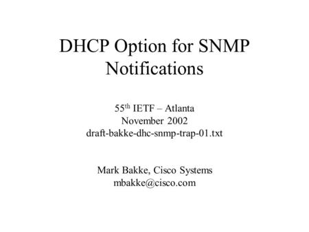 DHCP Option for SNMP Notifications 55 th IETF – Atlanta November 2002 draft-bakke-dhc-snmp-trap-01.txt Mark Bakke, Cisco Systems