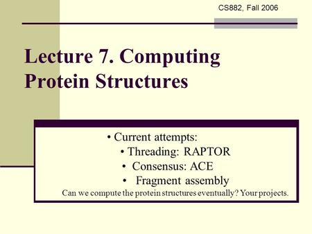 Lecture 7. Computing Protein Structures Current attempts: Threading: RAPTOR Consensus: ACE Fragment assembly Can we compute the protein structures eventually?