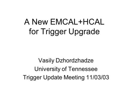 A New EMCAL+HCAL for Trigger Upgrade Vasily Dzhordzhadze University of Tennessee Trigger Update Meeting 11/03/03.