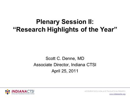 ACCELERATING CLINICAL AND TRANSLATIONAL RESEARCH www.indianactsi.org Scott C. Denne, MD Associate Director, Indiana CTSI April 25, 2011 Plenary Session.