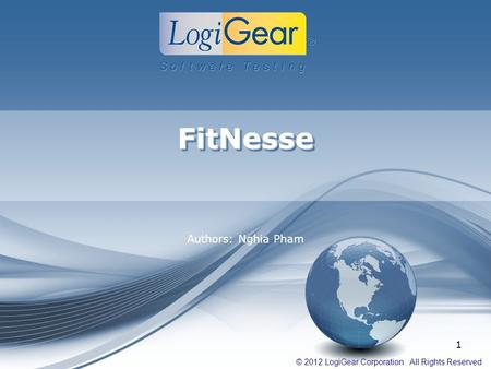 © 2012 LogiGear Corporation. All Rights Reserved FitNesseFitNesse Authors: Nghia Pham 1.