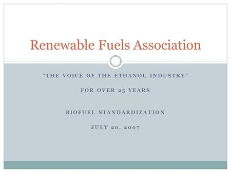 """THE VOICE OF THE ETHANOL INDUSTRY"" FOR OVER 25 YEARS BIOFUEL STANDARDIZATION JULY 20, 2007 Renewable Fuels Association."