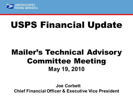 ® USPS Financial Update Mailer's Technical Advisory Committee Meeting May 19, 2010 Joe Corbett Chief Financial Officer & Executive Vice President.
