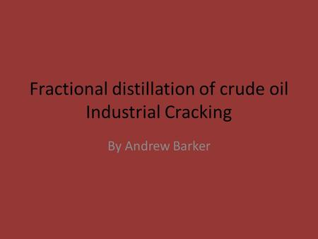 Fractional distillation of crude oil Industrial Cracking By Andrew Barker.