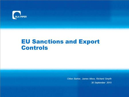 EU Sanctions and Export Controls Chloe Barker, James Moss, Richard Smyth 30 September 2015.
