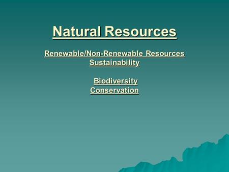 Natural Resources Renewable/Non-Renewable Resources Sustainability Biodiversity Conservation.