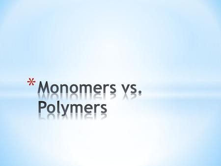 Monomers vs. Polymers.