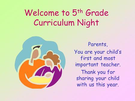 Welcome to 5 th Grade Curriculum Night Parents, You are your child's first and most important teacher. Thank you for sharing your child with us this year.