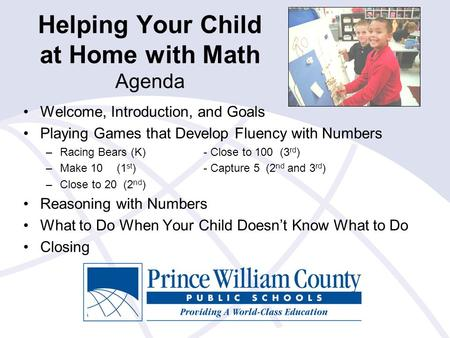 Helping Your Child at Home with Math Agenda Welcome, Introduction, and Goals Playing Games that Develop Fluency with Numbers –Racing Bears (K)- Close to.