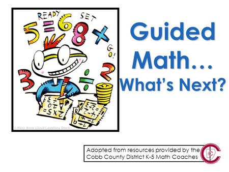 Guided Math… What's Next? Adopted from resources provided by the Cobb County District K-5 Math Coaches.