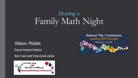 Hosting a Family Math Night Allison Riddle Davis School District Box Cars and One-Eyed Jacks.