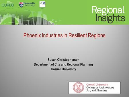 Phoenix Industries in Resilient Regions Susan Christopherson Department of City and Regional Planning Cornell University.