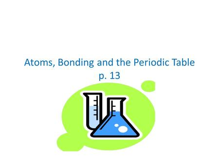 Atoms, Bonding and the Periodic Table p. 13. Valence Electrons Have the highest amount of energy and are held most loosely.
