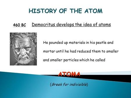 HISTORY OF THE ATOM 460 BC Democritus develops the idea of atoms He pounded up materials in his pestle and mortar until he had reduced them to smaller.