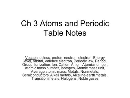 Ch 3 Atoms and Periodic Table Notes Vocab: nucleus, proton, neutron, electron, Energy level, orbital, Valence electron, Periodic law, Period, Group, Ionization,