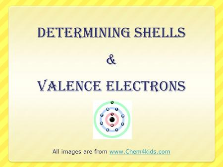 All images are from www.Chem4kids.comwww.Chem4kids.com Determining Shells & Valence Electrons.