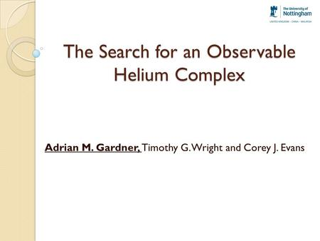 The Search for an Observable Helium Complex Adrian M. Gardner, Timothy G. Wright and Corey J. Evans.